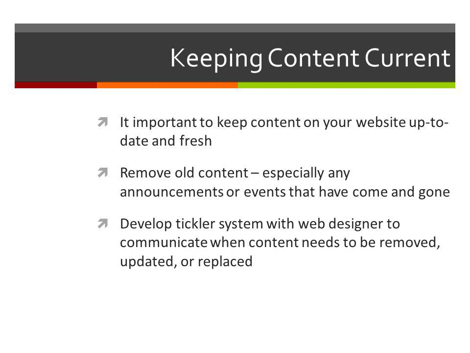 Keeping Content Current It important to keep content on your website up-to- date and fresh Remove old content – especially any announcements or events that have come and gone Develop tickler system with web designer to communicate when content needs to be removed, updated, or replaced