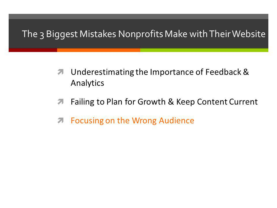 The 3 Biggest Mistakes Nonprofits Make with Their Website Underestimating the Importance of Feedback & Analytics Failing to Plan for Growth & Keep Content Current Focusing on the Wrong Audience