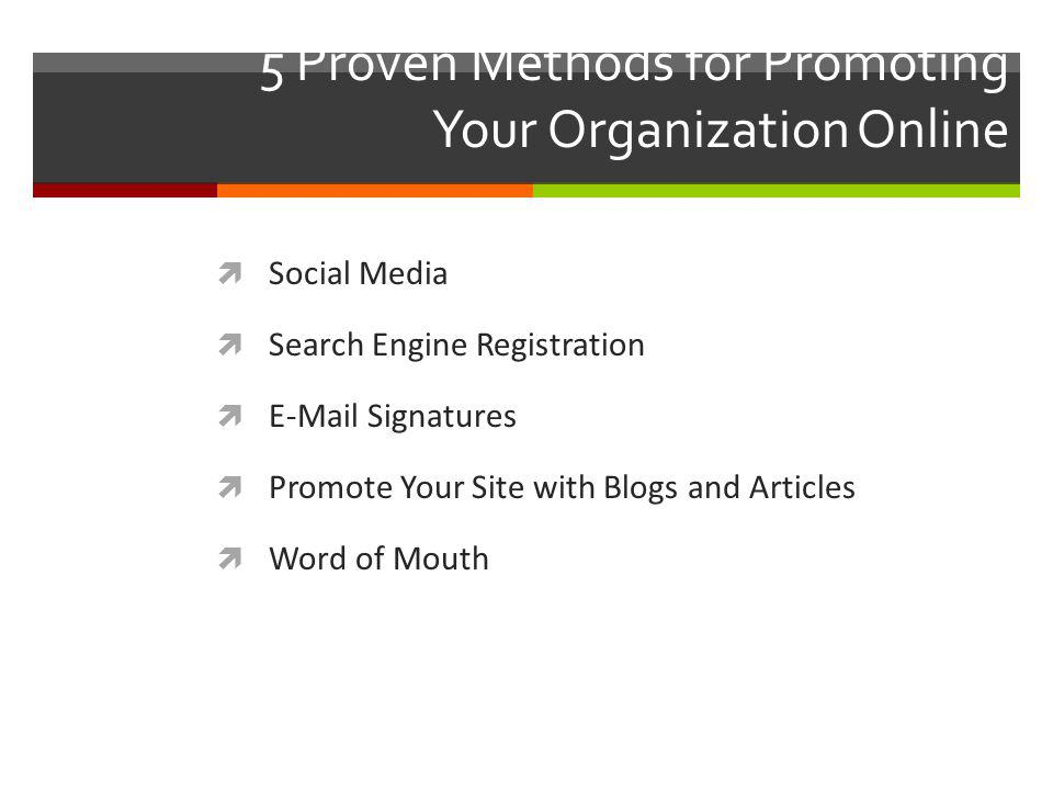 5 Proven Methods for Promoting Your Organization Online Social Media Search Engine Registration E-Mail Signatures Promote Your Site with Blogs and Articles Word of Mouth