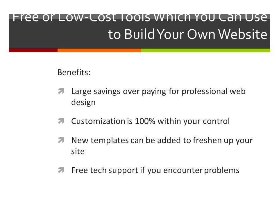Free or Low-Cost Tools Which You Can Use to Build Your Own Website Benefits: Large savings over paying for professional web design Customization is 100% within your control New templates can be added to freshen up your site Free tech support if you encounter problems