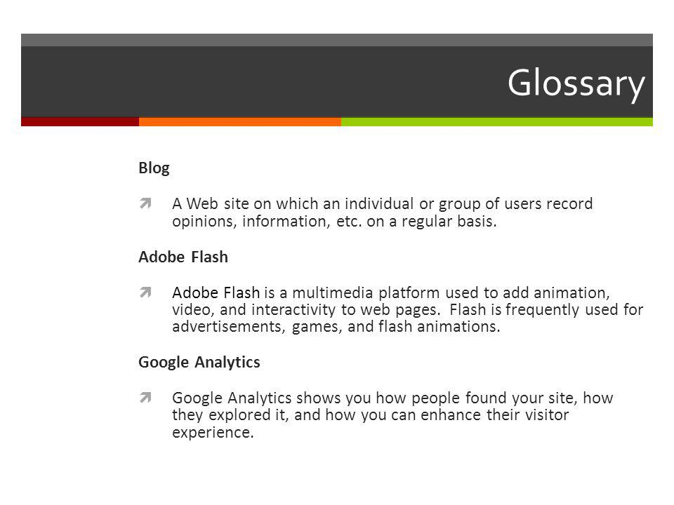 Glossary Blog A Web site on which an individual or group of users record opinions, information, etc.