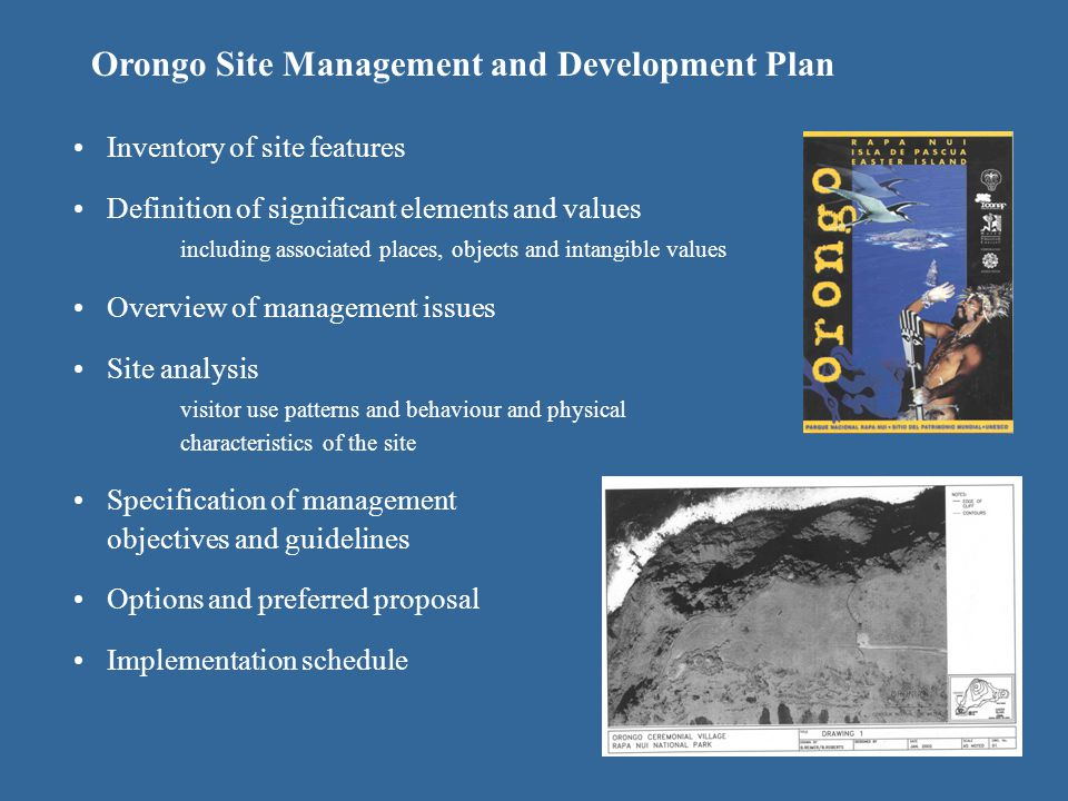 Orongo Site Management and Development Plan Inventory of site features Definition of significant elements and values including associated places, objects and intangible values Overview of management issues Site analysis visitor use patterns and behaviour and physical characteristics of the site Specification of management objectives and guidelines Options and preferred proposal Implementation schedule