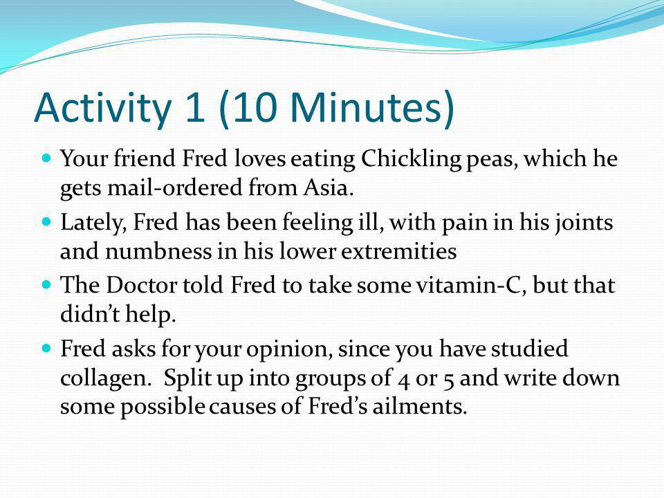Activity 1 (10 Minutes) Your friend Fred loves eating Chickling peas, which he gets mail-ordered from Asia. Lately, Fred has been feeling ill, with pa