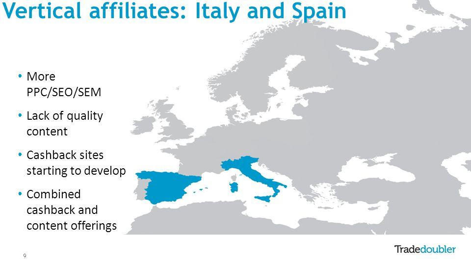 9 Vertical affiliates: Italy and Spain More PPC/SEO/SEM Lack of quality content Cashback sites starting to develop Combined cashback and content offerings