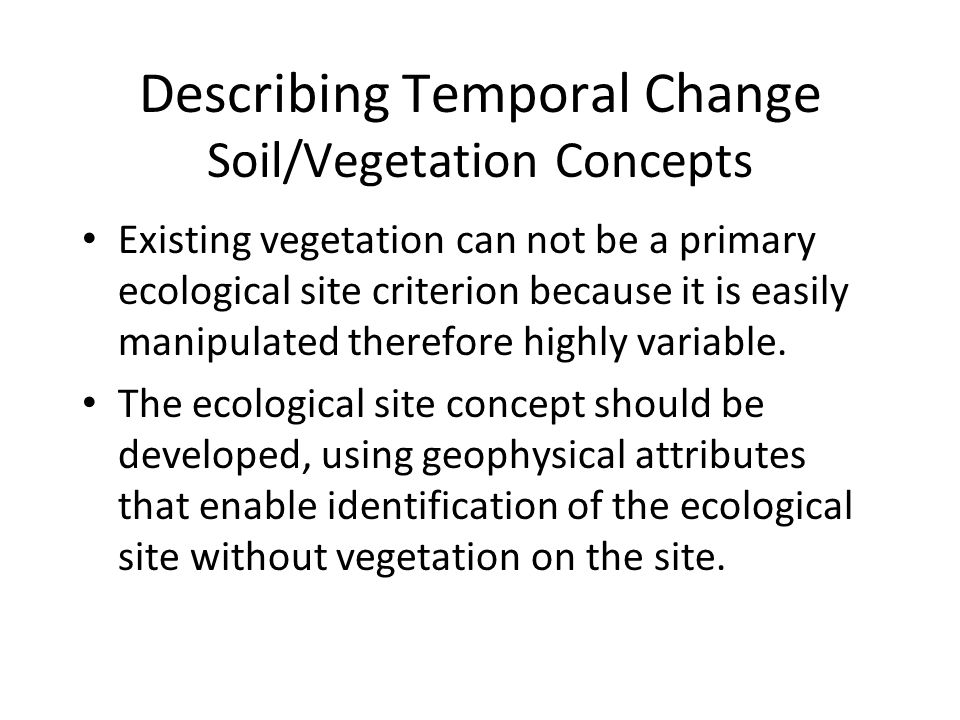 Describing Temporal Change Soil/Vegetation Concepts Existing vegetation can not be a primary ecological site criterion because it is easily manipulated therefore highly variable.