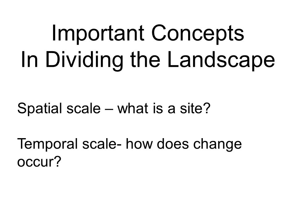 Important Concepts In Dividing the Landscape Spatial scale – what is a site? Temporal scale- how does change occur?