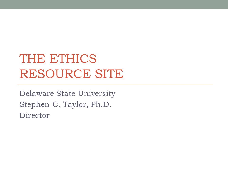 THE ETHICS RESOURCE SITE Delaware State University Stephen C. Taylor, Ph.D. Director