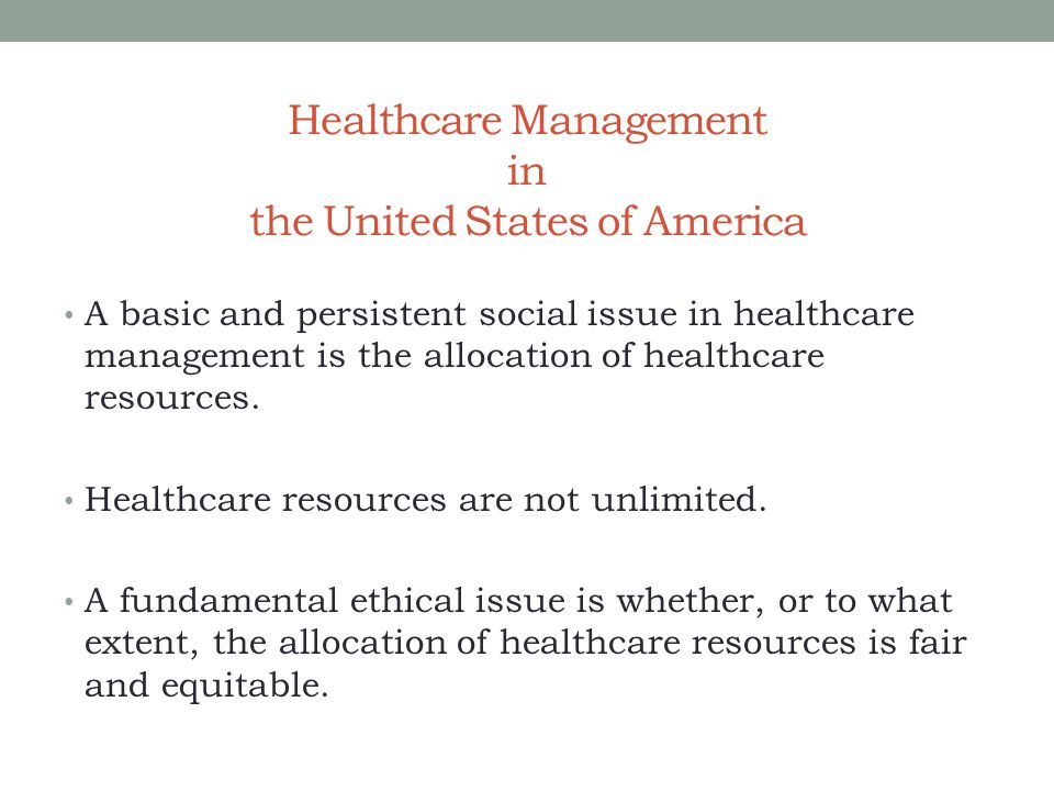 Healthcare Management in the United States of America A basic and persistent social issue in healthcare management is the allocation of healthcare res