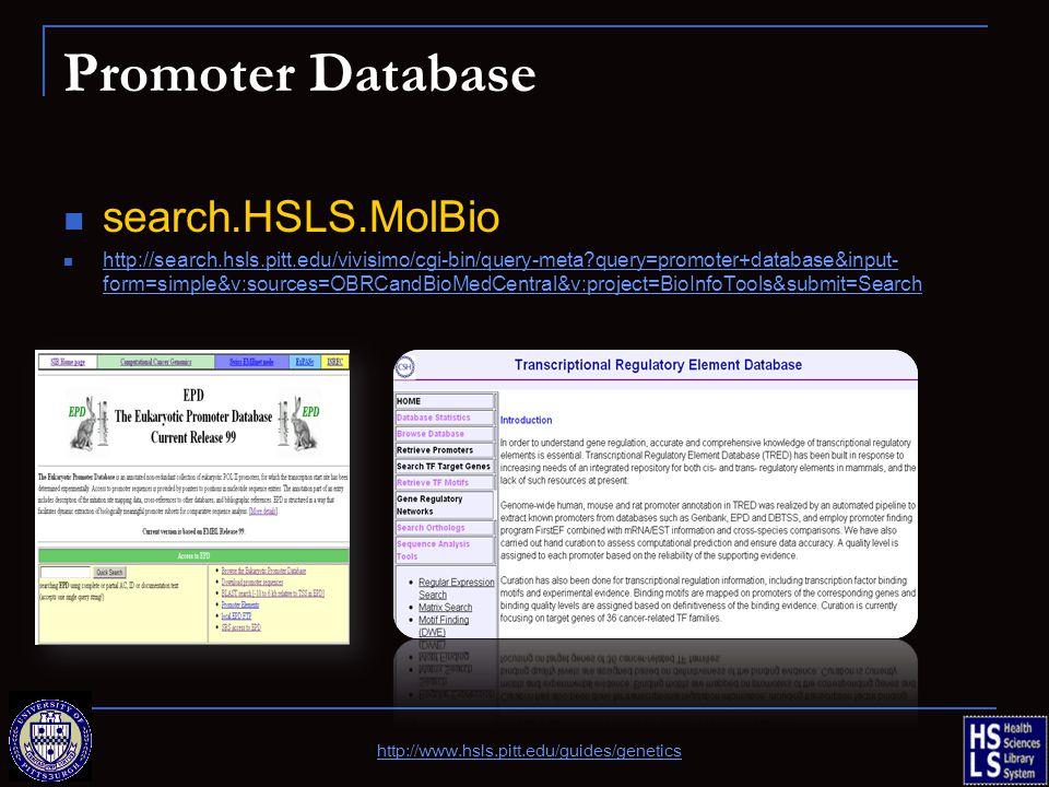 Promoter Database http://www.hsls.pitt.edu/guides/genetics search.HSLS.MolBio http://search.hsls.pitt.edu/vivisimo/cgi-bin/query-meta?query=promoter+d
