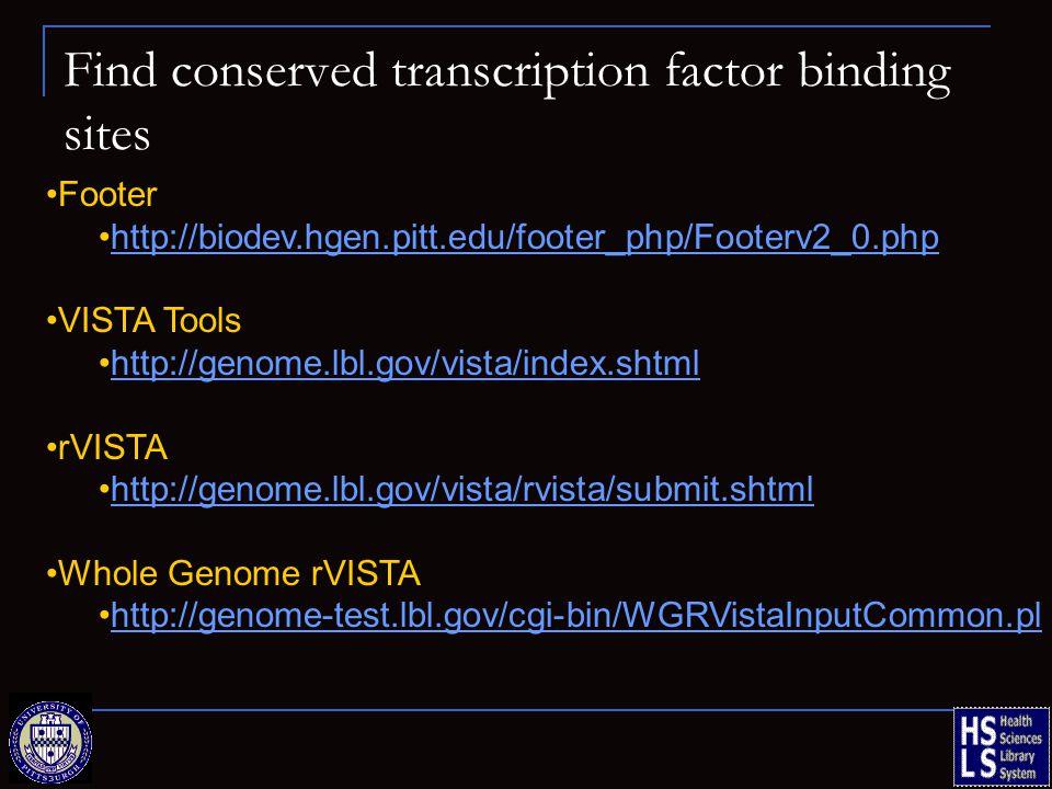 Find conserved transcription factor binding sites Footer http://biodev.hgen.pitt.edu/footer_php/Footerv2_0.php VISTA Tools http://genome.lbl.gov/vista