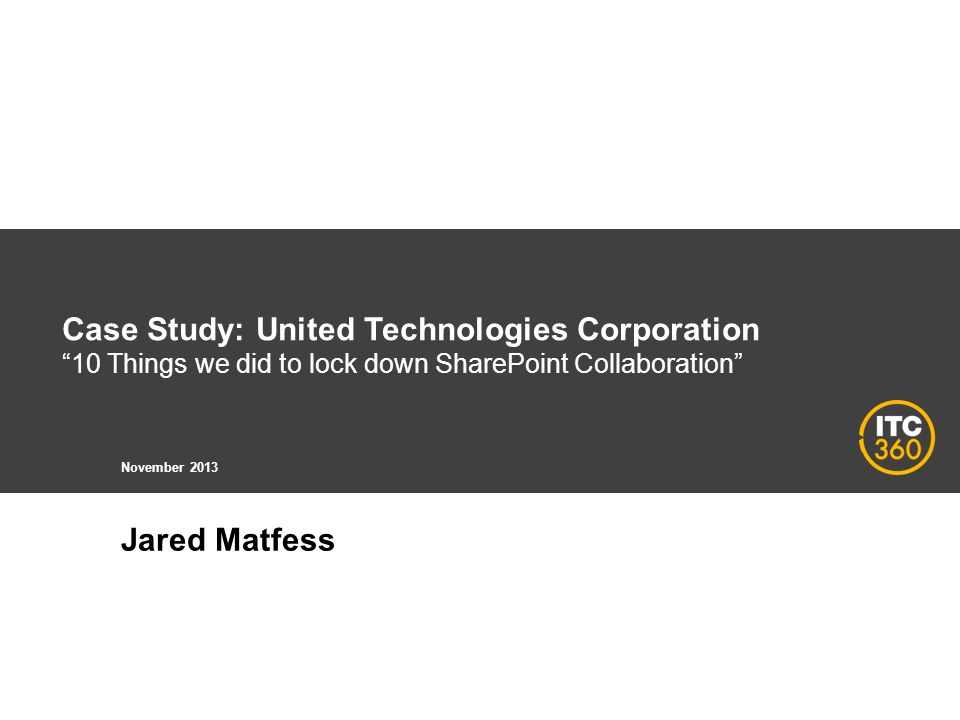 Case Study: United Technologies Corporation 10 Things we did to lock down SharePoint Collaboration November 2013 Jared Matfess