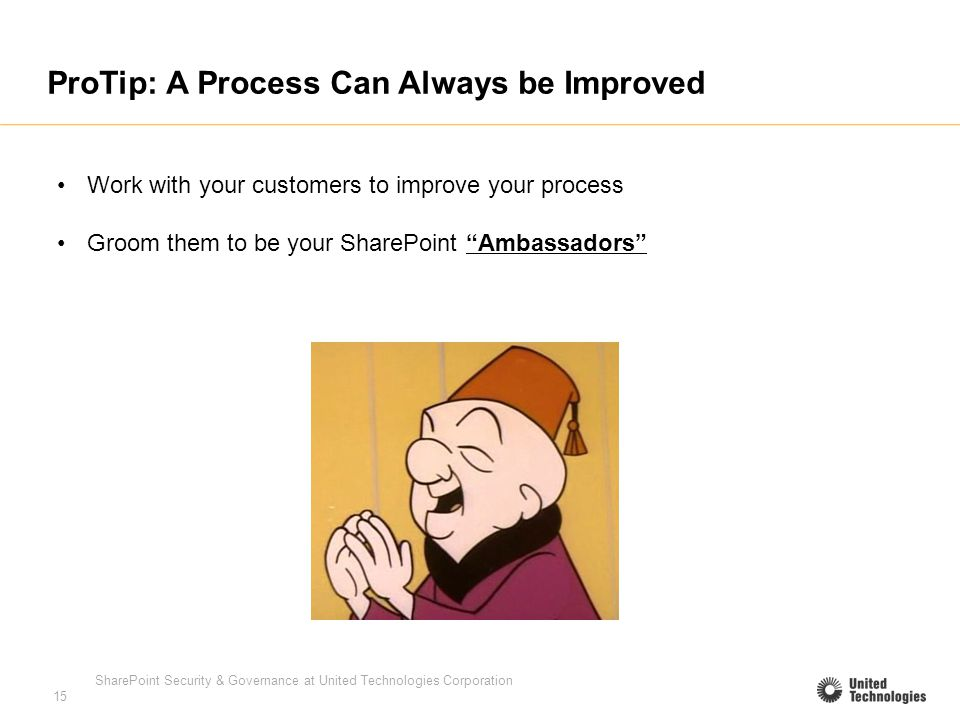 SharePoint Security & Governance at United Technologies Corporation 15 ProTip: A Process Can Always be Improved Work with your customers to improve your process Groom them to be your SharePoint Ambassadors