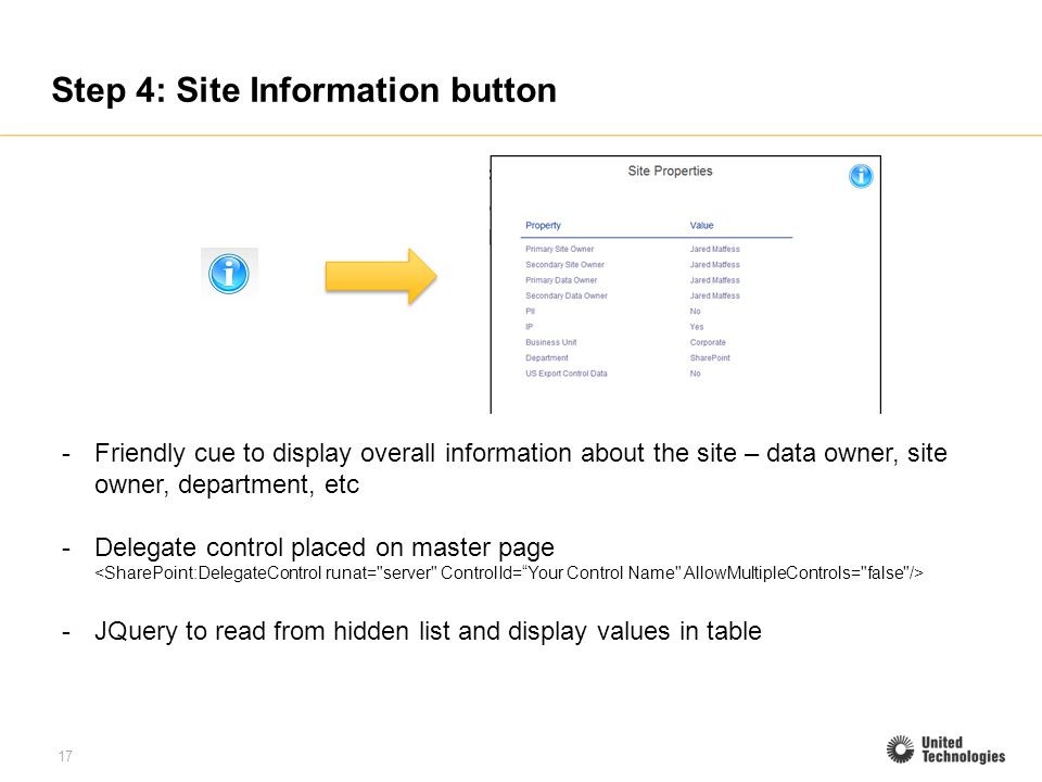 17 Step 4: Site Information button -Friendly cue to display overall information about the site – data owner, site owner, department, etc -Delegate control placed on master page -JQuery to read from hidden list and display values in table