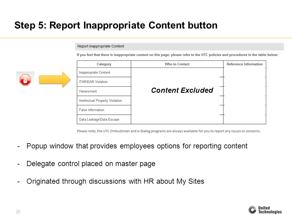 20 Step 5: Report Inappropriate Content button -Popup window that provides employees options for reporting content -Delegate control placed on master page -Originated through discussions with HR about My Sites Content Excluded