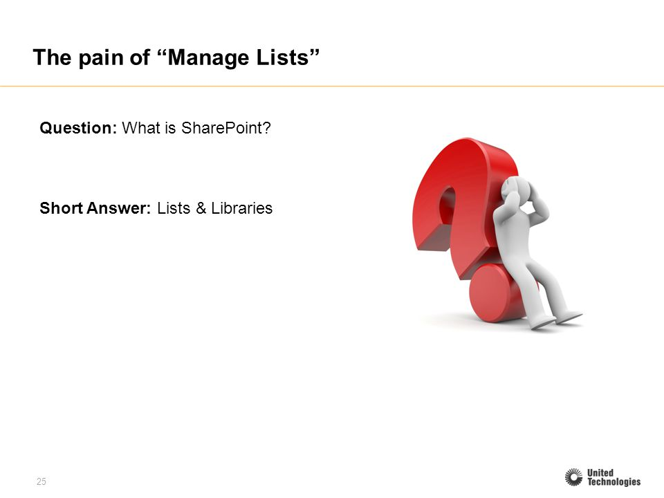 25 The pain of Manage Lists Question: What is SharePoint? Short Answer: Lists & Libraries