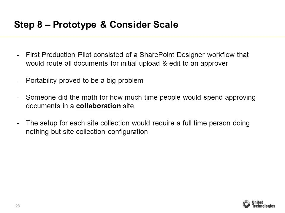 28 Step 8 – Prototype & Consider Scale -First Production Pilot consisted of a SharePoint Designer workflow that would route all documents for initial upload & edit to an approver -Portability proved to be a big problem -Someone did the math for how much time people would spend approving documents in a collaboration site -The setup for each site collection would require a full time person doing nothing but site collection configuration
