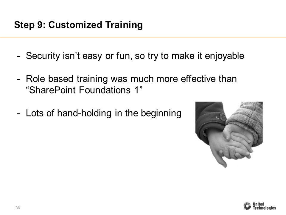 38 Step 9: Customized Training -Security isnt easy or fun, so try to make it enjoyable -Role based training was much more effective than SharePoint Foundations 1 -Lots of hand-holding in the beginning