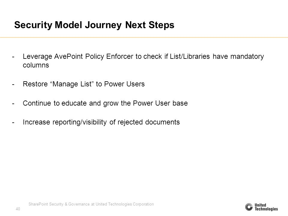 SharePoint Security & Governance at United Technologies Corporation 40 Security Model Journey Next Steps -Leverage AvePoint Policy Enforcer to check if List/Libraries have mandatory columns -Restore Manage List to Power Users -Continue to educate and grow the Power User base -Increase reporting/visibility of rejected documents