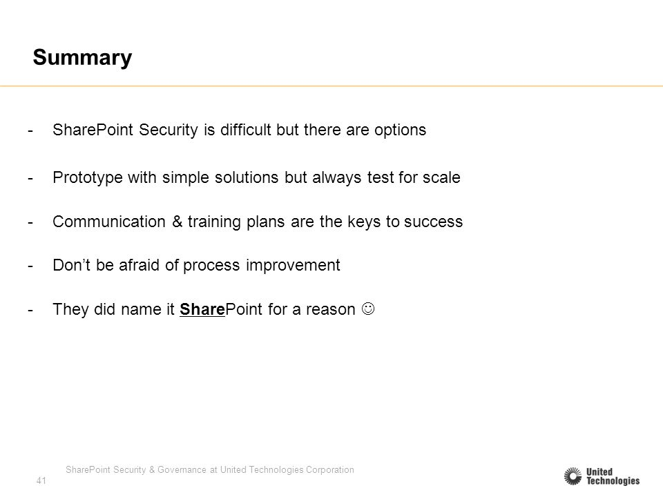 SharePoint Security & Governance at United Technologies Corporation 41 Summary -SharePoint Security is difficult but there are options -Prototype with simple solutions but always test for scale -Communication & training plans are the keys to success -Dont be afraid of process improvement -They did name it SharePoint for a reason