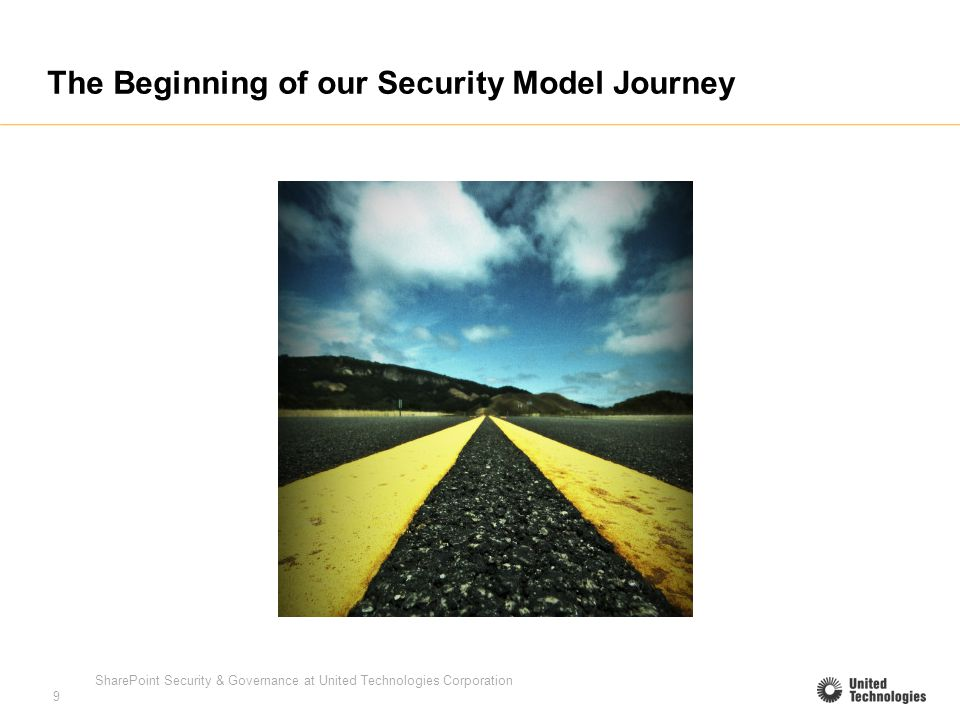 SharePoint Security & Governance at United Technologies Corporation 9 The Beginning of our Security Model Journey