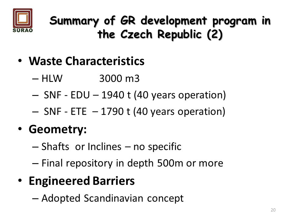 Summary of GR development program in the Czech Republic (2) Waste Characteristics – HLW 3000 m3 – SNF - EDU – 1940 t (40 years operation) – SNF - ETE