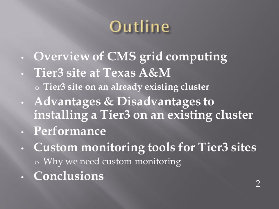 Overview of CMS grid computing Tier3 site at Texas A&M o Tier3 site on an already existing cluster Advantages & Disadvantages to installing a Tier3 on an existing cluster Performance Custom monitoring tools for Tier3 sites o Why we need custom monitoring Conclusions 2