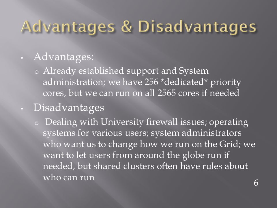 Advantages: o Already established support and System administration; we have 256 *dedicated* priority cores, but we can run on all 2565 cores if needed Disadvantages o Dealing with University firewall issues; operating systems for various users; system administrators who want us to change how we run on the Grid; we want to let users from around the globe run if needed, but shared clusters often have rules about who can run 6