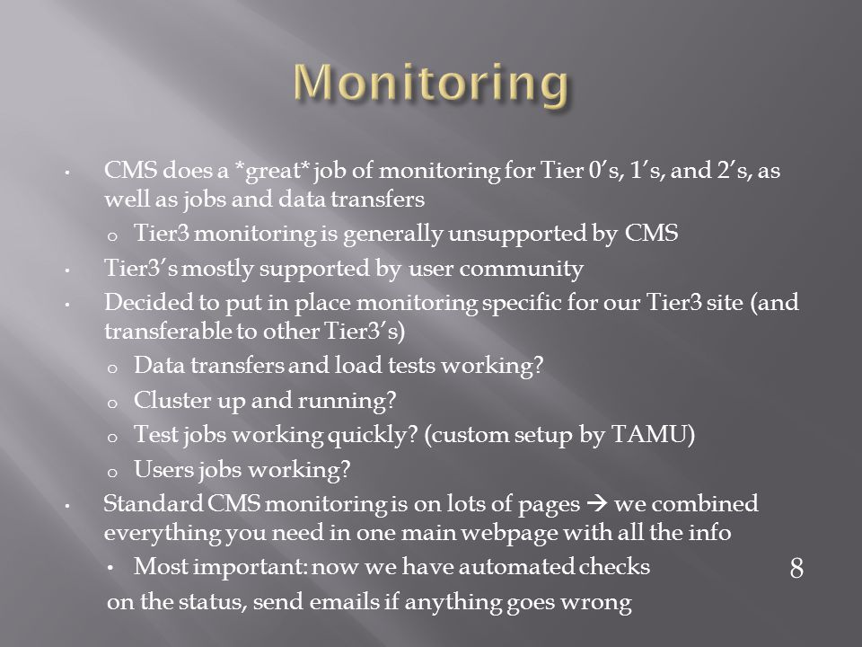 CMS does a *great* job of monitoring for Tier 0s, 1s, and 2s, as well as jobs and data transfers o Tier3 monitoring is generally unsupported by CMS Tier3s mostly supported by user community Decided to put in place monitoring specific for our Tier3 site (and transferable to other Tier3s) o Data transfers and load tests working.