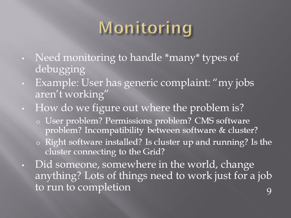 Need monitoring to handle *many* types of debugging Example: User has generic complaint: my jobs arent working How do we figure out where the problem is.