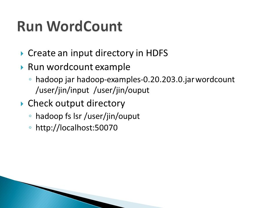 Create an input directory in HDFS Run wordcount example hadoop jar hadoop-examples-0.20.203.0.jar wordcount /user/jin/input /user/jin/ouput Check output directory hadoop fs lsr /user/jin/ouput http://localhost:50070