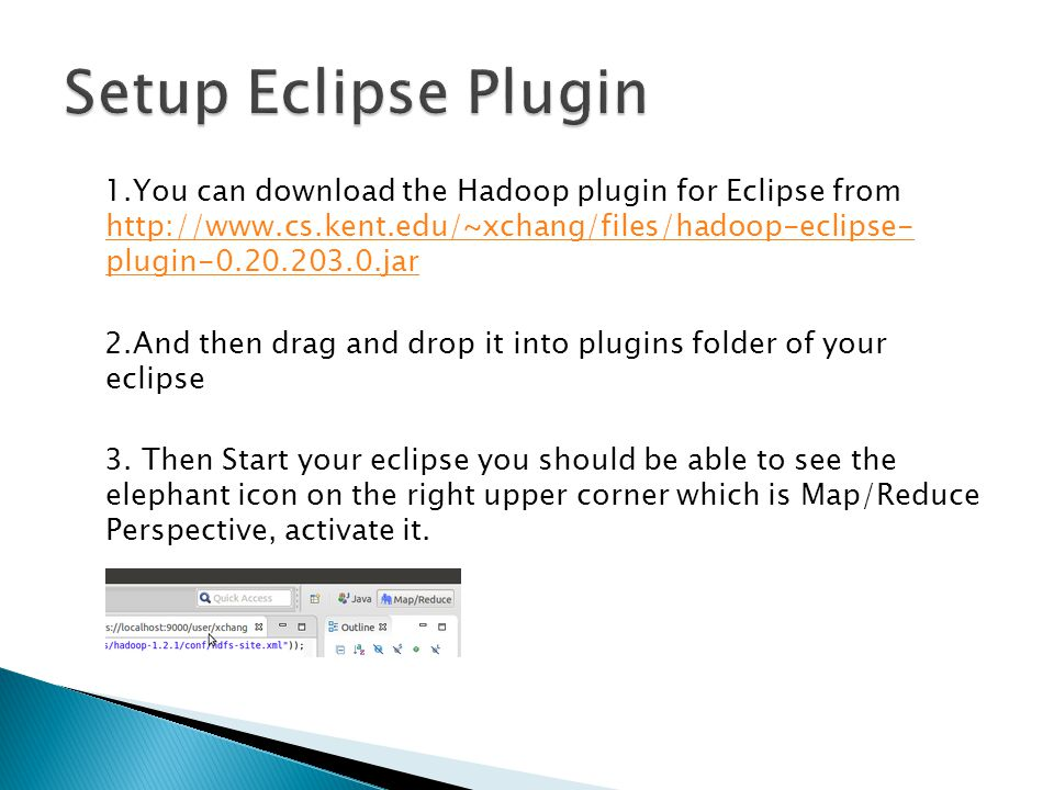 1.You can download the Hadoop plugin for Eclipse from http://www.cs.kent.edu/~xchang/files/hadoop-eclipse- plugin-0.20.203.0.jar http://www.cs.kent.edu/~xchang/files/hadoop-eclipse- plugin-0.20.203.0.jar 2.And then drag and drop it into plugins folder of your eclipse 3.