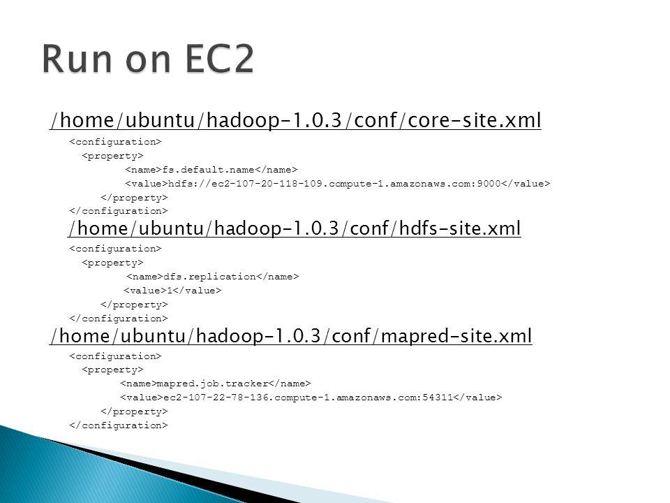 /home/ubuntu/hadoop-1.0.3/conf/core-site.xml fs.default.name hdfs://ec2-107-20-118-109.compute-1.amazonaws.com:9000 /home/ubuntu/hadoop-1.0.3/conf/hdfs-site.xml dfs.replication 1 /home/ubuntu/hadoop-1.0.3/conf/mapred-site.xml mapred.job.tracker ec2-107-22-78-136.compute-1.amazonaws.com:54311