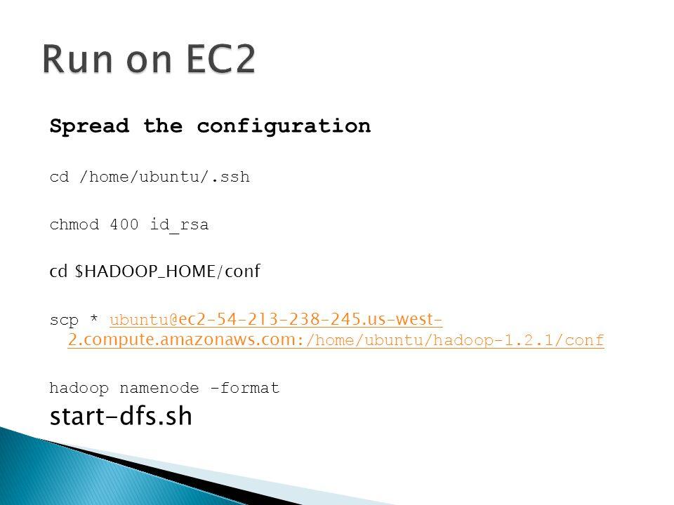 Spread the configuration cd /home/ubuntu/.ssh chmod 400 id_rsa cd $HADOOP_HOME/conf scp * ubuntu@ ec2-54-213-238-245.us-west- 2.compute.amazonaws.com :/home/ubuntu/hadoop-1.2.1/confubuntu@ ec2-54-213-238-245.us-west- 2.compute.amazonaws.com :/home/ubuntu/hadoop-1.2.1/conf hadoop namenode -format start-dfs.sh