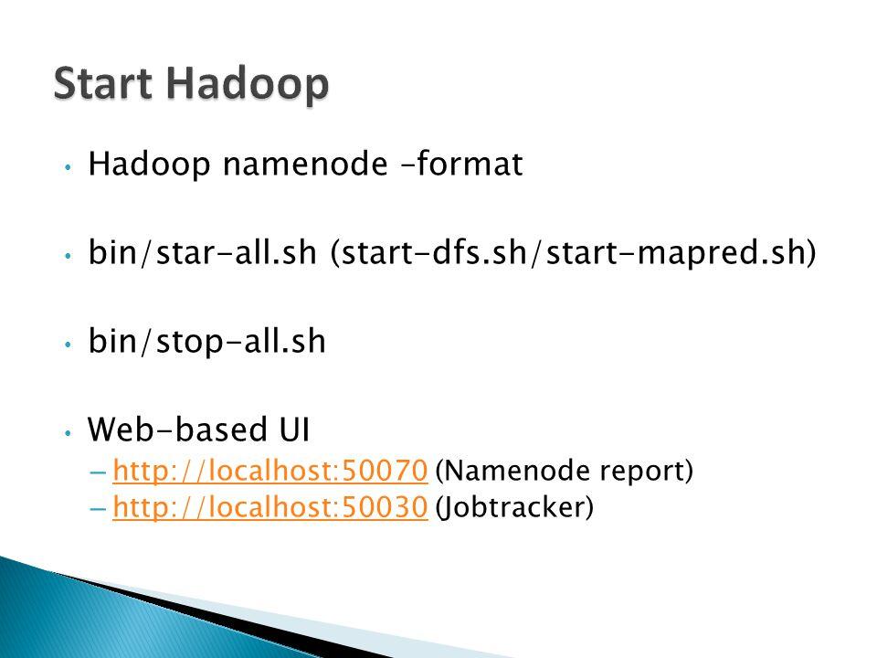 Hadoop namenode –format bin/star-all.sh (start-dfs.sh/start-mapred.sh) bin/stop-all.sh Web-based UI – http://localhost:50070 (Namenode report) http://localhost:50070 – http://localhost:50030 (Jobtracker) http://localhost:50030