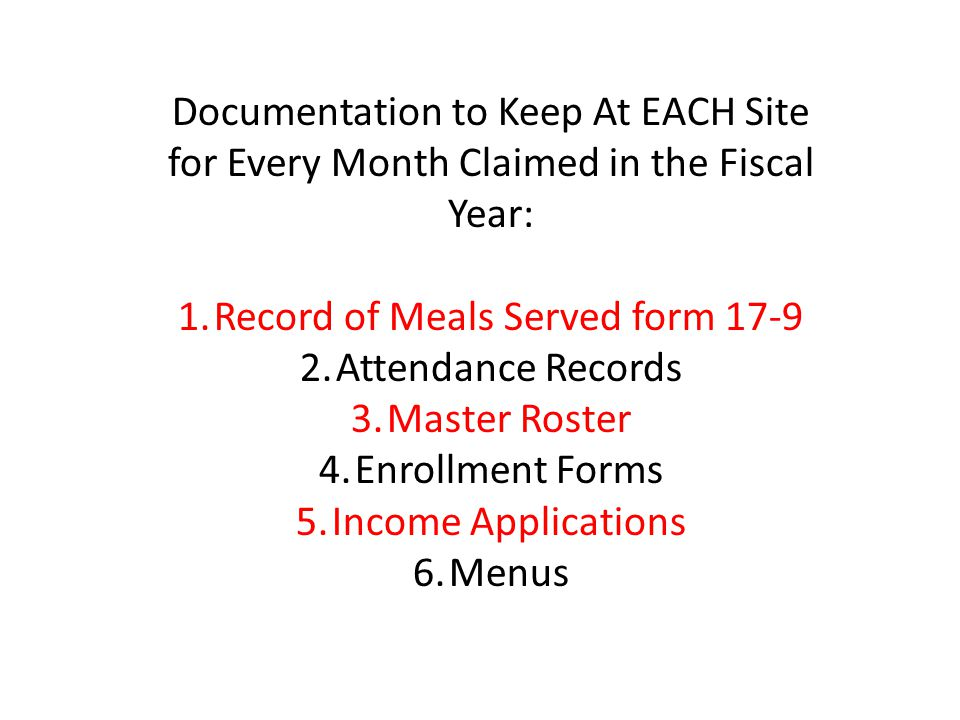 Documentation to Keep At EACH Site for Every Month Claimed in the Fiscal Year: 1.Record of Meals Served form 17-9 2.Attendance Records 3.Master Roster 4.Enrollment Forms 5.Income Applications 6.Menus