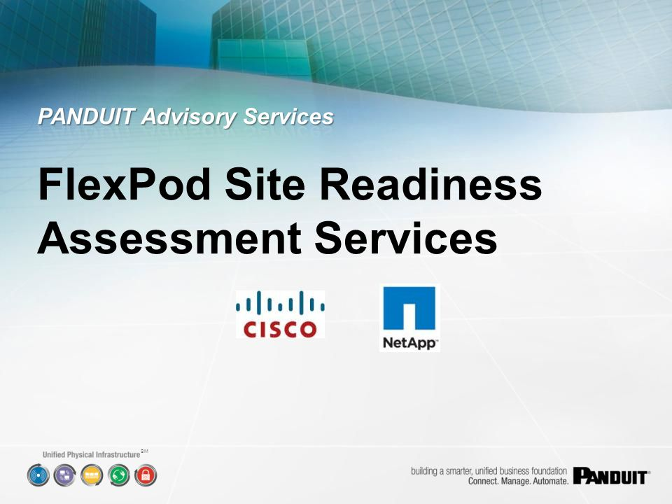 FlexPod site readiness assessment services verify that all required Layer 1 Physical Infrastructure items are in- place, properly installed, and correctly configured to ensure a smooth, efficient, and successful FlexPod deployment and operation.