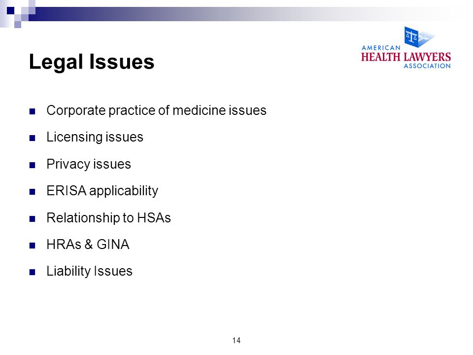 Legal Issues Corporate practice of medicine issues Licensing issues Privacy issues ERISA applicability Relationship to HSAs HRAs & GINA Liability Issu