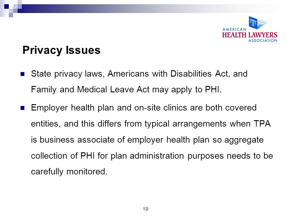 Privacy Issues State privacy laws, Americans with Disabilities Act, and Family and Medical Leave Act may apply to PHI. Employer health plan and on-sit