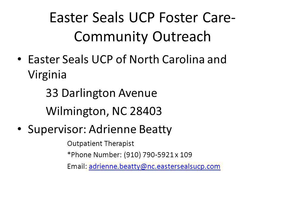Easter Seals UCP Foster Care- Community Outreach Easter Seals UCP of North Carolina and Virginia 33 Darlington Avenue Wilmington, NC 28403 Supervisor: