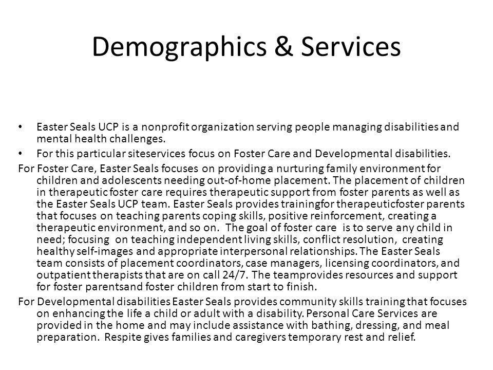 Demographics & Services Easter Seals UCP is a nonprofit organization serving people managing disabilities and mental health challenges. For this parti