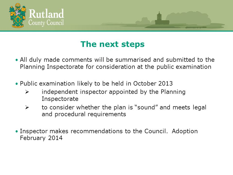 The next steps All duly made comments will be summarised and submitted to the Planning Inspectorate for consideration at the public examination Public examination likely to be held in October 2013 independent inspector appointed by the Planning Inspectorate to consider whether the plan is sound and meets legal and procedural requirements Inspector makes recommendations to the Council.