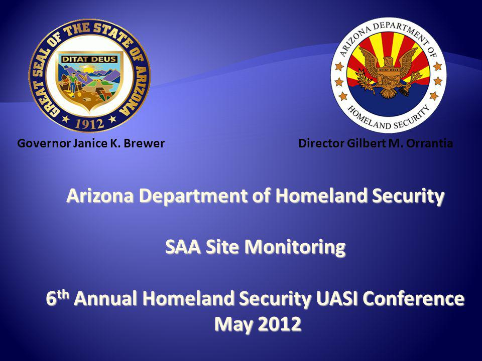 Arizona Department of Homeland Security SAA Site Monitoring 6 th Annual Homeland Security UASI Conference May 2012 May 2012 Governor Janice K.
