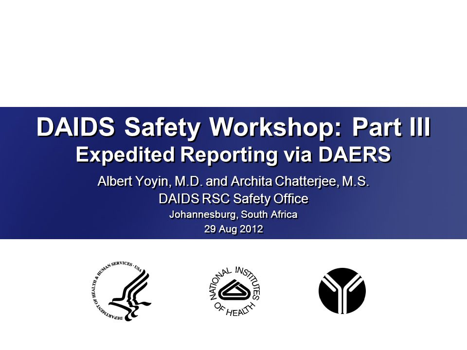 DAIDS Safety Workshop: Part III Expedited Reporting via DAERS Albert Yoyin, M.D. and Archita Chatterjee, M.S. DAIDS RSC Safety Office Johannesburg, So