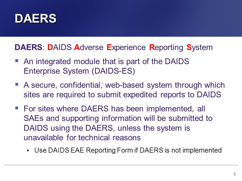 DAERS Overview DAERS system planning initiated in 2005 DAERS v1.0 online Jun 2008 Updates to the system ~q6 mos; v2.0 as of Jun 2012 DAERS Integration Group (DIG) meets regularly to address current technical issues and system changes SMEs (DAIDS MOs, SPT, and RSC personnel) provide input to DAIDS-ES programmers Monthly calls with all collaborators group (site personnel, DMCs, network representatives) 4