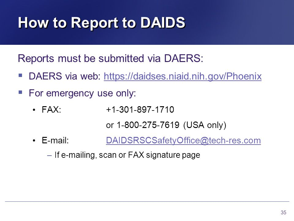 How to Report to DAIDS Reports must be submitted via DAERS: DAERS via web: https://daidses.niaid.nih.gov/Phoenixhttps://daidses.niaid.nih.gov/Phoenix