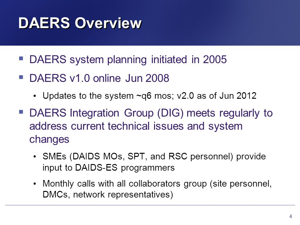 New Features in DAERS (v2.0 update) DAERS Version 2.0 was implemented on 22 Jun 2012 Site-specific features: Make specific fields (such as severity grade, status code, and status date) optional if event is not an SAE but is required to be reported to DAIDS, or is of sufficient concern to warrant informing DAIDS Date of death field added; only required when the event being submitted indicates Death; otherwise field is disabled/grayed out Force change of status date when changing status code/outcome for update reports 5