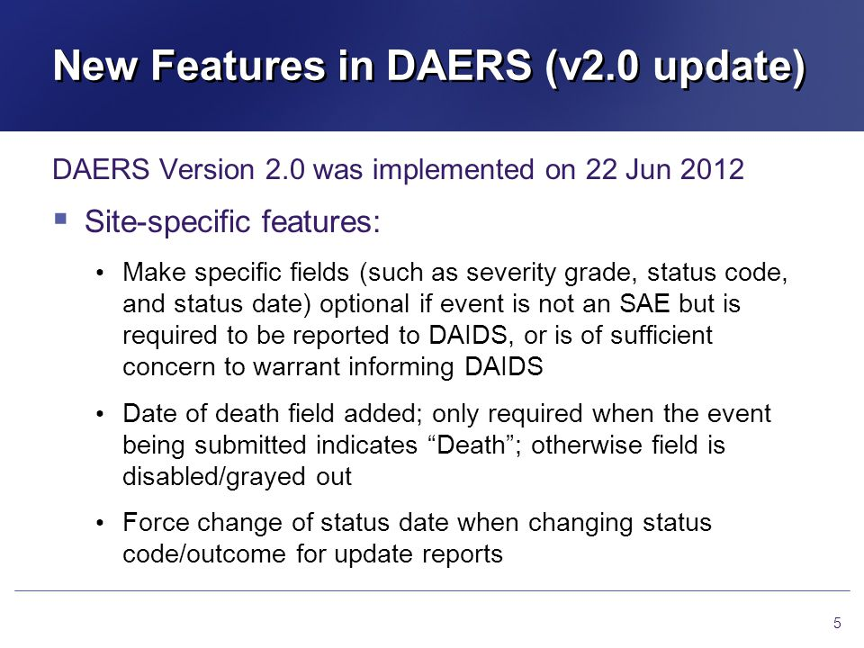 New Features in DAERS (v2.0 update) DAERS Version 2.0 was implemented on 22 Jun 2012 Site-specific features: Make specific fields (such as severity gr