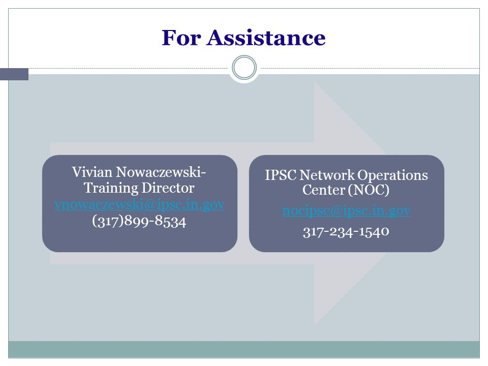 For Assistance Vivian Nowaczewski- Training Director vnowaczewski@ipsc.in.gov (317)899-8534 IPSC Network Operations Center (NOC) nocipsc@ipsc.in.gov 317-234-1540