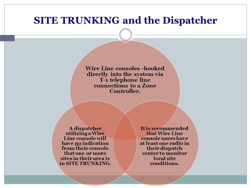 SITE TRUNKING and the Dispatc her RF (Radio Frequency) Consoles -access the system via one or more radios that talk directly to one or more sites on one or more talkgroups A dispatcher utilizing an RF console configuration may have an indication that the site that their radio is affiliated with is in SITE TRUNKING, provided The radio(s) are within viewing distance to see SITE TRUNKING displayed on the front of the radio, and/or The radio(s) is within hearing distance and the SITE TRUNKING alert tones are turned on in that radio(s).