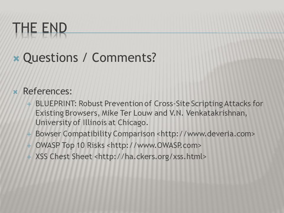 Questions / Comments? References: BLUEPRINT: Robust Prevention of Cross-Site Scripting Attacks for Existing Browsers, Mike Ter Louw and V.N. Venkatakr